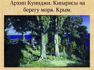 Архип Куинджи. Кипарисы на берегу моря. Крым.