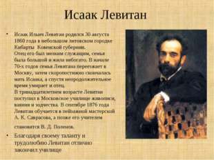 Исаак Левитан Исаак Ильич Левитан родился 30 августа 1860 года в небольшом ли