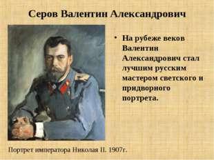 Серов Валентин Александрович На рубеже веков Валентин Александрович стал лучш