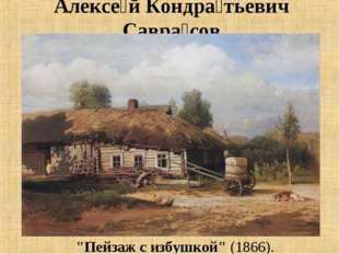 """Алексе́й Кондра́тьевич Савра́сов """"Пейзаж с избушкой""""(1866)."""