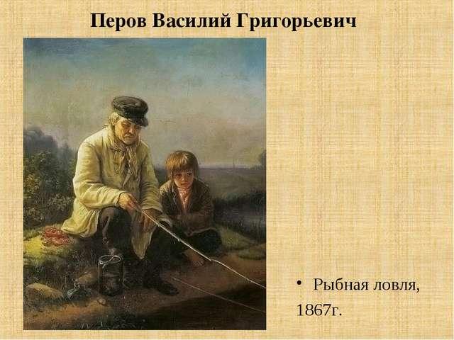 Перов Василий Григорьевич Рыбная ловля, 1867г.