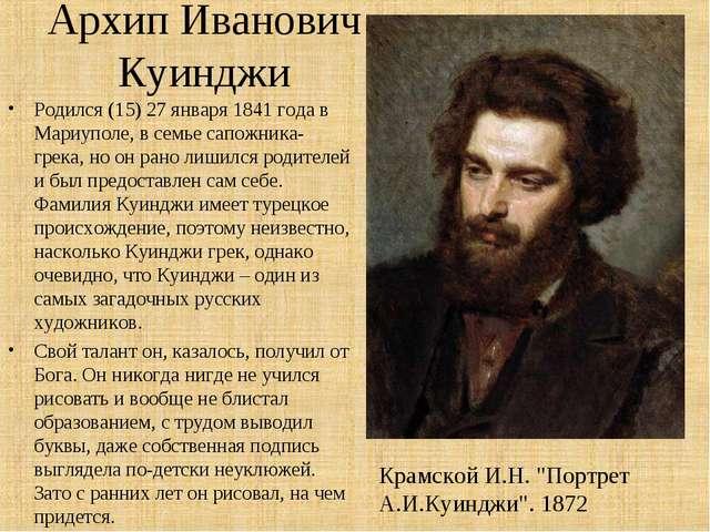 Архип Иванович Куинджи Родился (15) 27 января 1841 года в Мариуполе, в семье...