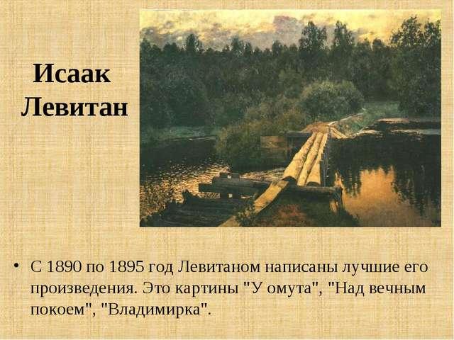 Исаак Левитан С 1890 по 1895 год Левитаном написаны лучшие его произведения....