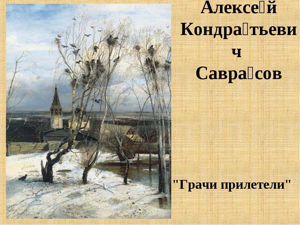 "Алексе́й Кондра́тьевич Савра́сов ""Грачи прилетели"""