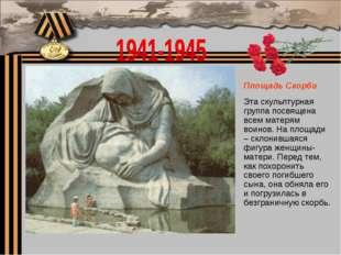 Площадь Скорби Эта скульптурная группа посвящена всем матерям воинов. На площ