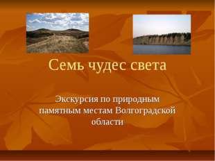 Семь чудес света Экскурсия по природным памятным местам Волгоградской области