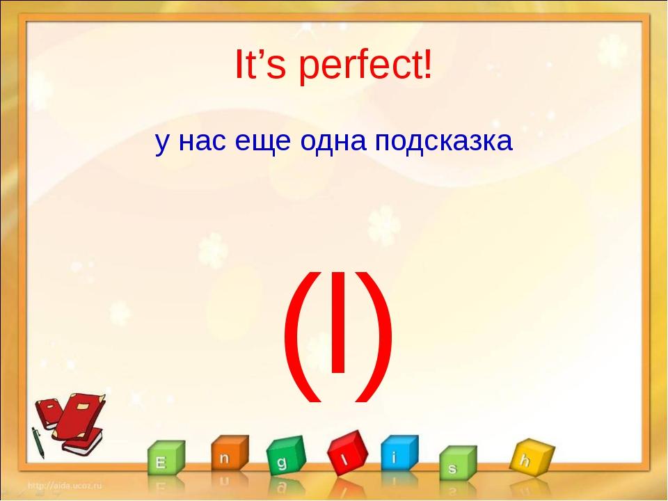 It's perfect! у нас еще одна подсказка (l)