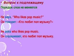 """Вопрос к подлежащему Порядок слов не меняется He says, """"Who likes pop music?"""""""
