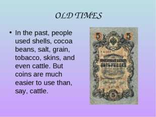 OLD TIMES In the past, people used shells, cocoa beans, salt, grain, tobacco,