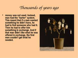"Thousands of years ago money was not used. Instead, man had the ""barter"" syst"