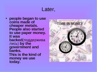 Later, people began to use coins made of cheaper metals. People also started