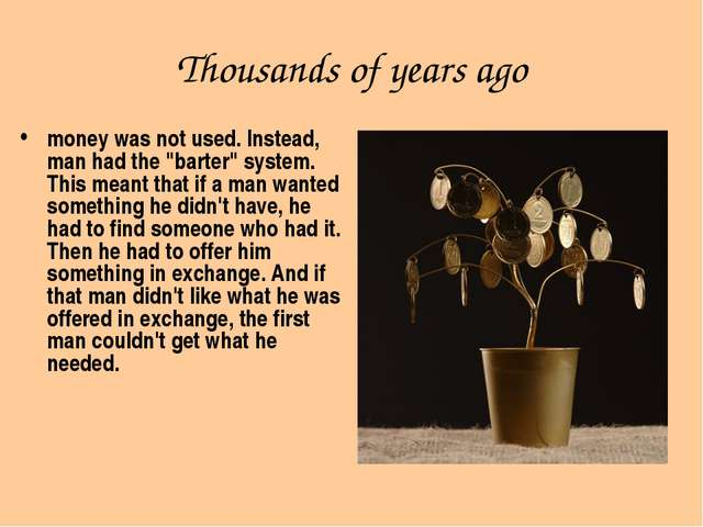 "Thousands of years ago money was not used. Instead, man had the ""barter"" syst..."