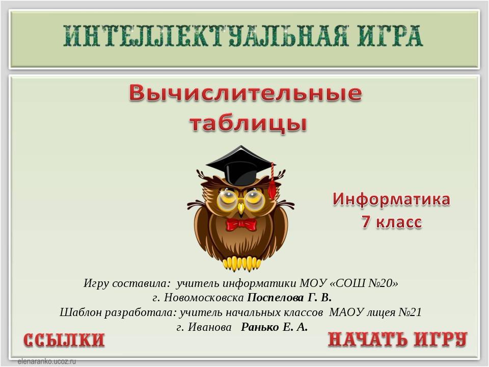 Игру составила: учитель информатики МОУ «СОШ №20» г. Новомосковска Поспелова...