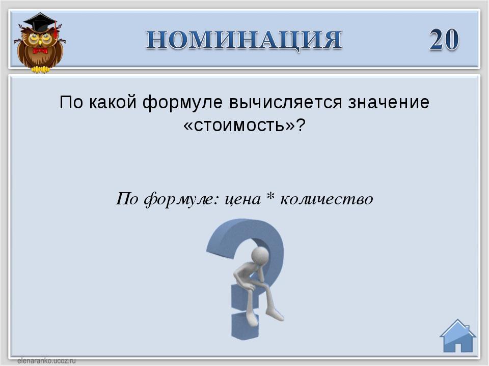 По формуле: цена * количество По какой формуле вычисляется значение «стоимост...