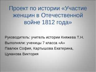 Проект по истории «Участие женщин в Отечественной войне 1812 года» Руководите