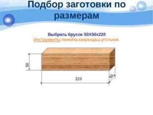Подбор заготовки по размерам Выбрать брусок 50Х50х220 Инструменты:линейка,как