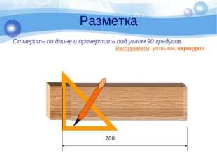 Разметка Отмерить по длине и прочертить под углом 90 градусов. Инструменты: у