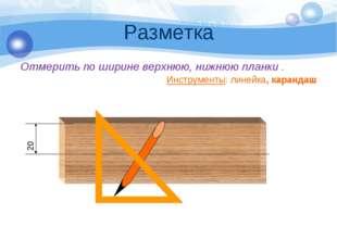 Разметка Отмерить по ширине верхнюю, нижнюю планки . Инструменты: линейка, ка