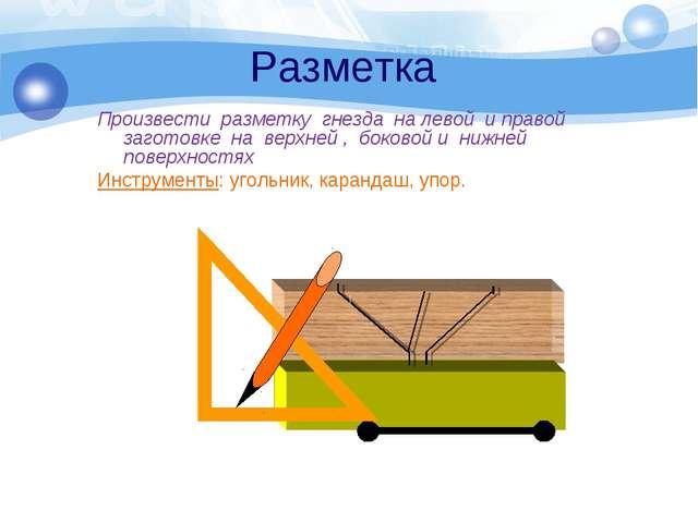 Разметка Произвести разметку гнезда на левой и правой заготовке на верхней ,...