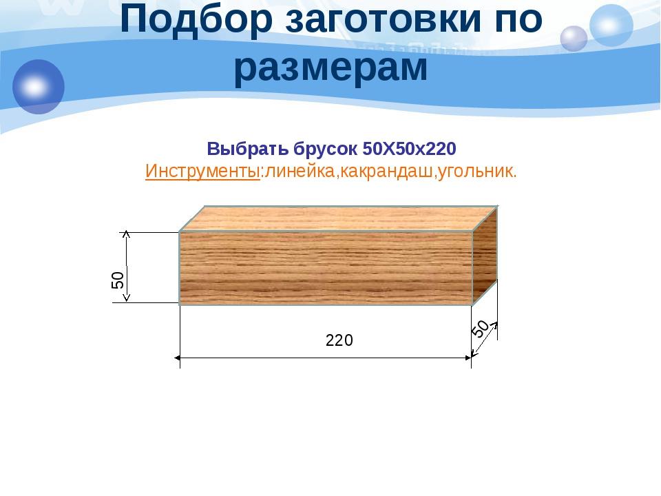 Подбор заготовки по размерам Выбрать брусок 50Х50х220 Инструменты:линейка,как...