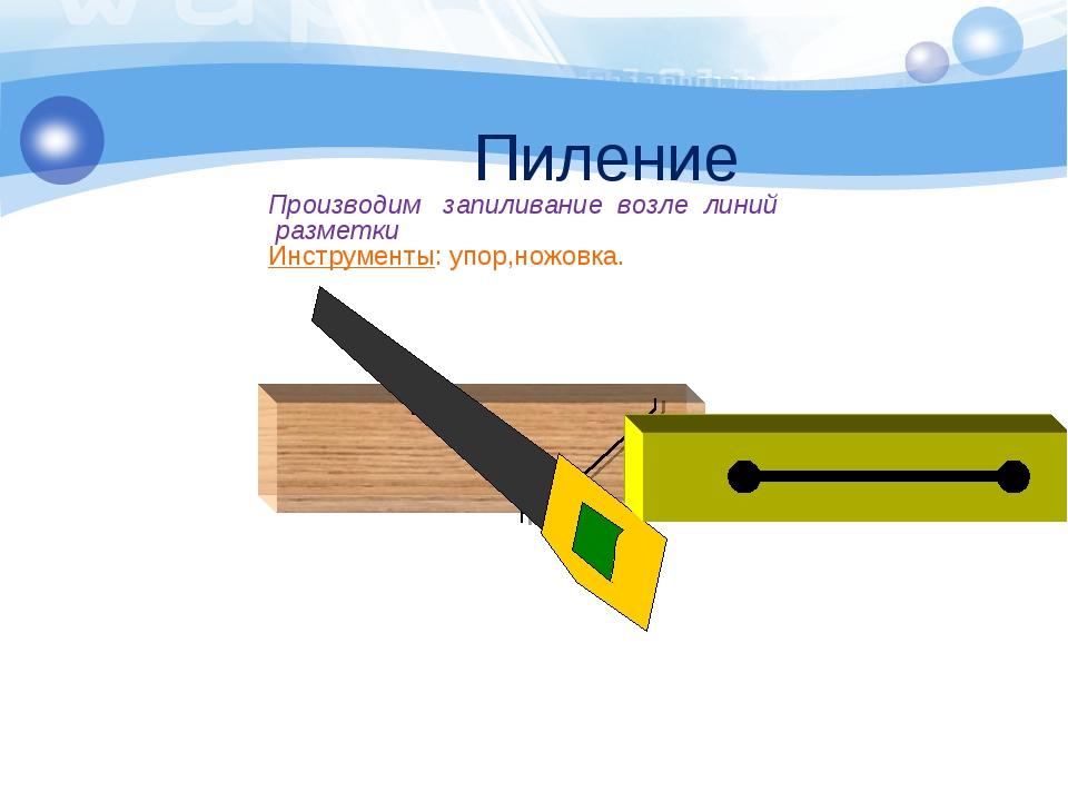 Пиление Производим запиливание возле линий разметки Инструменты: упор,ножовка.