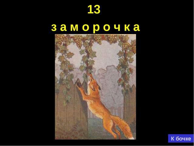 13 з а м о р о ч к а К бочке