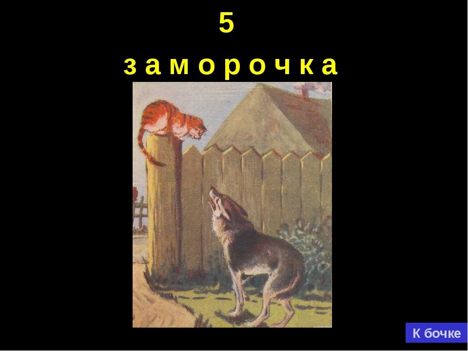5 з а м о р о ч к а К бочке