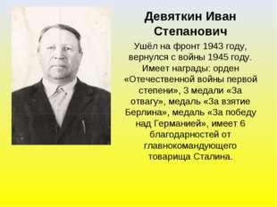 Девяткин Иван Степанович Ушёл на фронт 1943 году, вернулся с войны 1945 году.