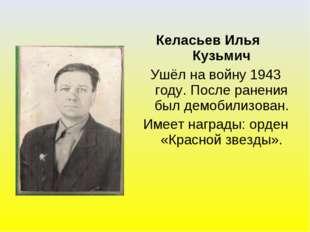 Келасьев Илья Кузьмич Ушёл на войну 1943 году. После ранения был демобилизова
