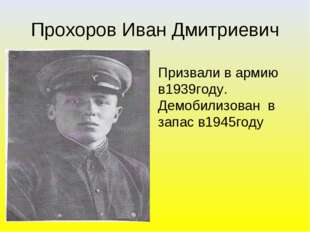 Прохоров Иван Дмитриевич Призвали в армию в1939году. Демобилизован в запас в1