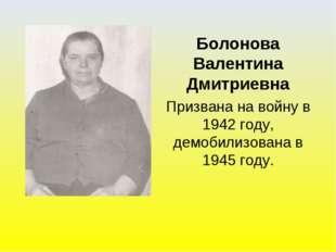 Болонова Валентина Дмитриевна Призвана на войну в 1942 году, демобилизована в