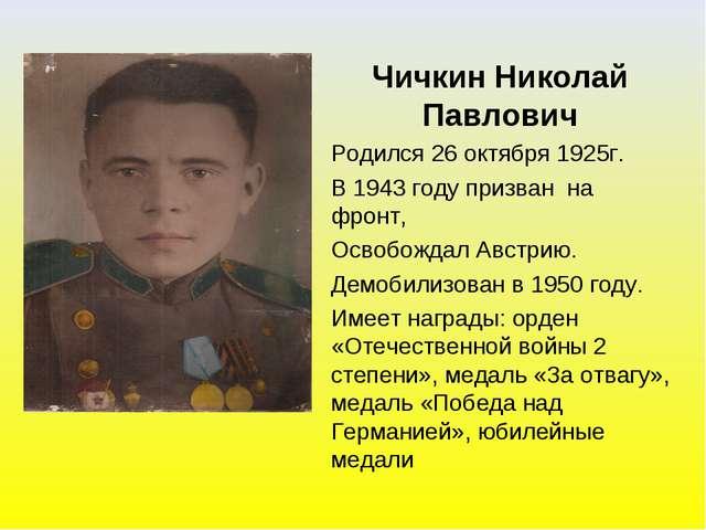 Чичкин Николай Павлович Родился 26 октября 1925г. В 1943 году призван на фрон...