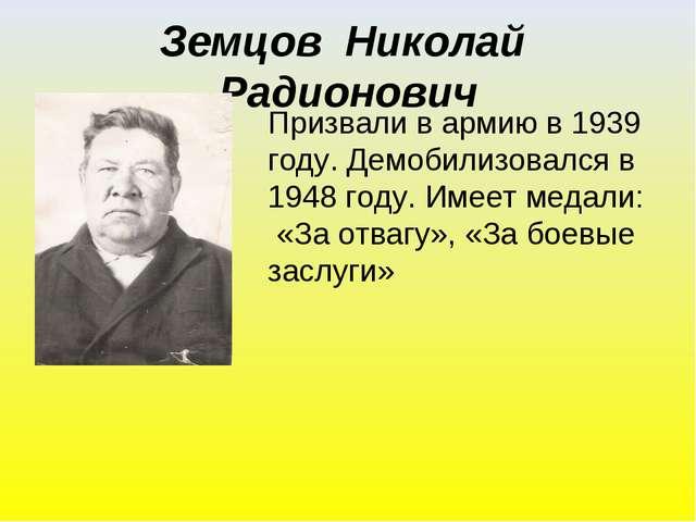 Земцов Николай Радионович Призвали в армию в 1939 году. Демобилизовался в 194...