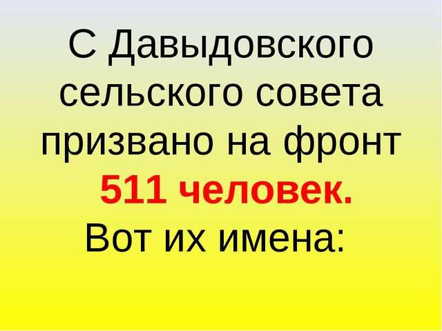 С Давыдовского сельского совета призвано на фронт 511 человек. Вот их имена:
