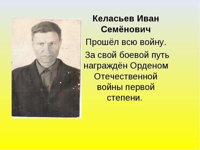 Келасьев Иван Семёнович Прошёл всю войну. За свой боевой путь награждён Орден...