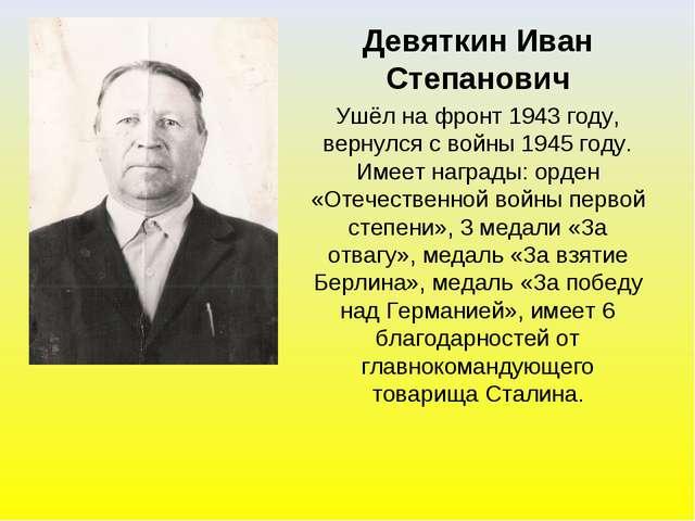 Девяткин Иван Степанович Ушёл на фронт 1943 году, вернулся с войны 1945 году....