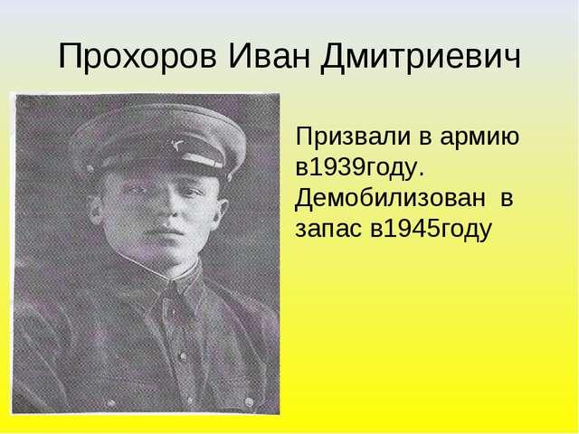 Прохоров Иван Дмитриевич Призвали в армию в1939году. Демобилизован в запас в1...
