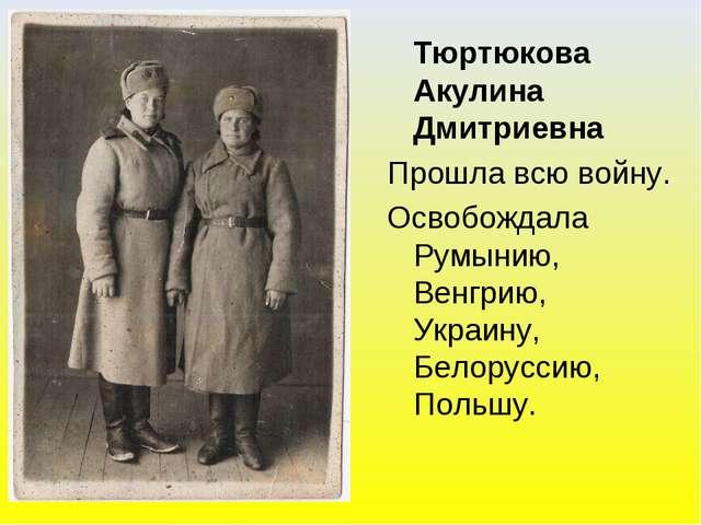 Тюртюкова Акулина Дмитриевна Прошла всю войну. Освобождала Румынию, Венгрию,...
