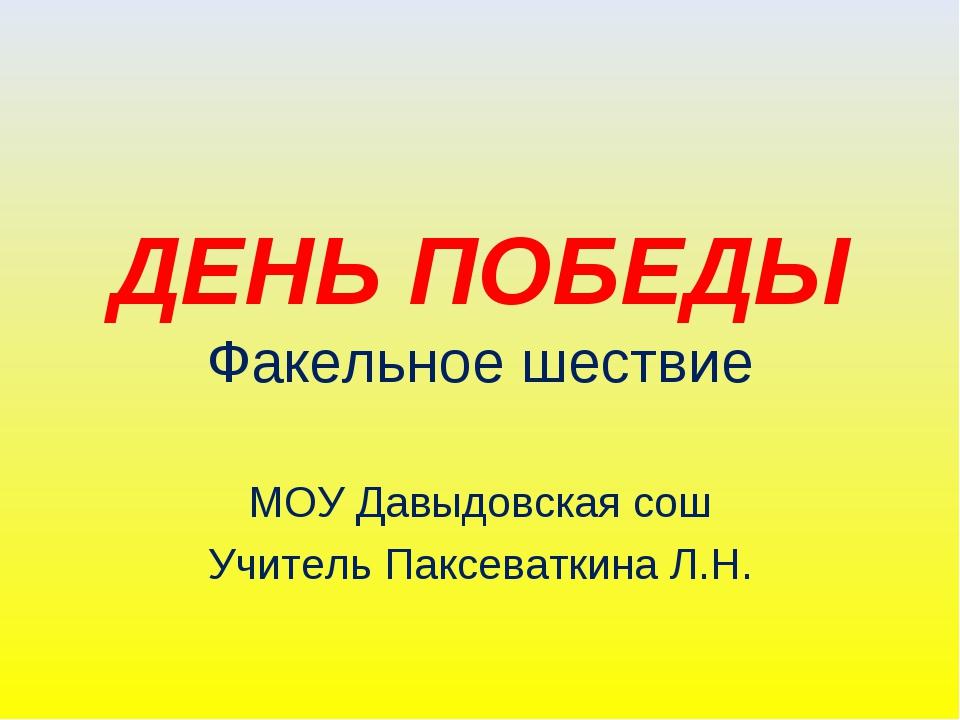 ДЕНЬ ПОБЕДЫ Факельное шествие МОУ Давыдовская сош Учитель Паксеваткина Л.Н.