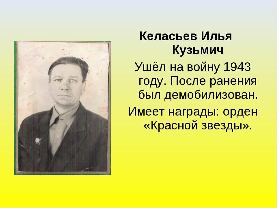 Келасьев Илья Кузьмич Ушёл на войну 1943 году. После ранения был демобилизова...