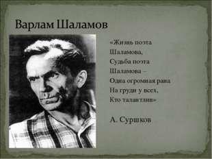 «Жизнь поэта Шаламова, Судьба поэта Шаламова – Одна огромная рана На груди у