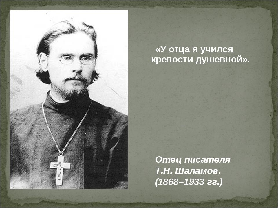 «У отца я учился крепости душевной». Отец писателя Т.Н. Шаламов. (1868–1933 г...