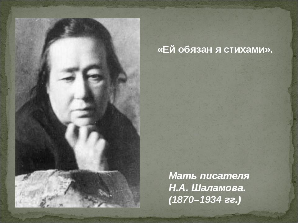 «Ей обязан я стихами». Мать писателя Н.А. Шаламова. (1870–1934 гг.)
