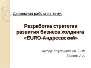Разработка стратегии развития бизнеса холдинга «EURO-Андреевский» Автор: студ