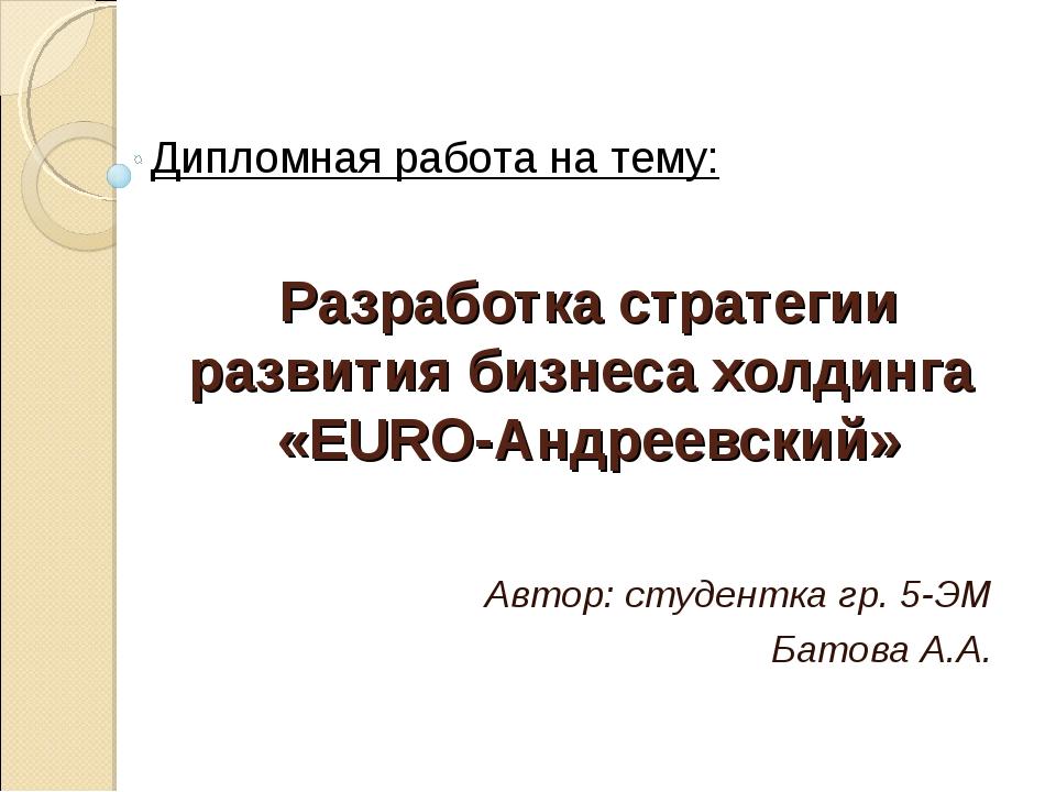 Разработка стратегии развития бизнеса холдинга «EURO-Андреевский» Автор: студ...