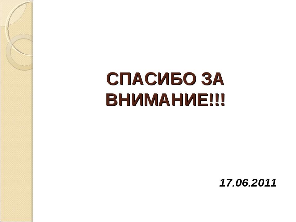 СПАСИБО ЗА ВНИМАНИЕ!!! 17.06.2011