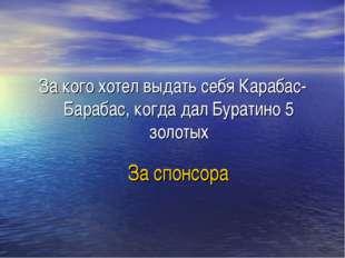 За спонсора За кого хотел выдать себя Карабас-Барабас, когда дал Буратино 5 з