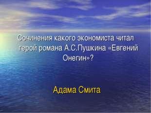 Адама Смита Сочинения какого экономиста читал герой романа А.С.Пушкина «Евген