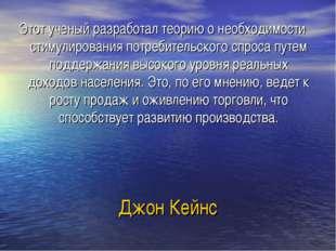 Джон Кейнс Этот ученый разработал теорию о необходимости стимулирования потре