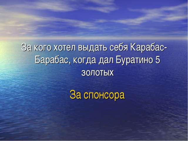 За спонсора За кого хотел выдать себя Карабас-Барабас, когда дал Буратино 5 з...